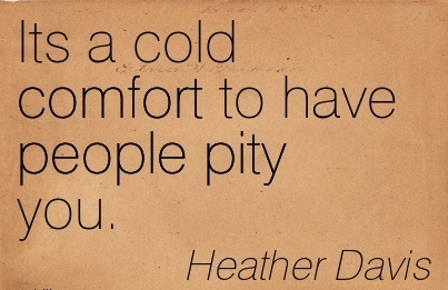 Its a Cold Comfort to have People Pity you. - Heather Davis