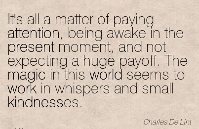 It's All A Matter Of Paying Attention, Being Awake In The Present Moment, And Not Rxpecting a Huge Payoff. The Magic In This World Seems To Work In Whispers And Small Kindnesses.