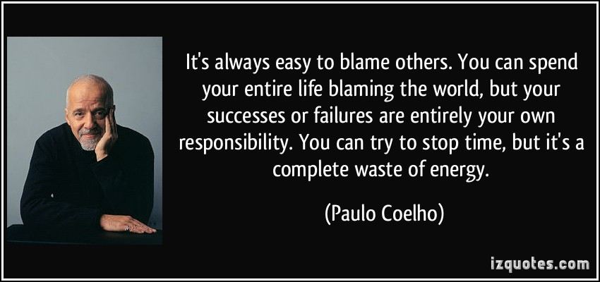It's Always Easy To Blame Others You Can Spend Your Entire Life Blaming The World But Your Success… -Paulo Coelho