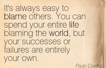 It's Always Easy To Blame Others. You Can Spend Your Entire Life Blaming The World, But Your Successes Or Failures Are Entirely Your Own. - Paulo Coelho