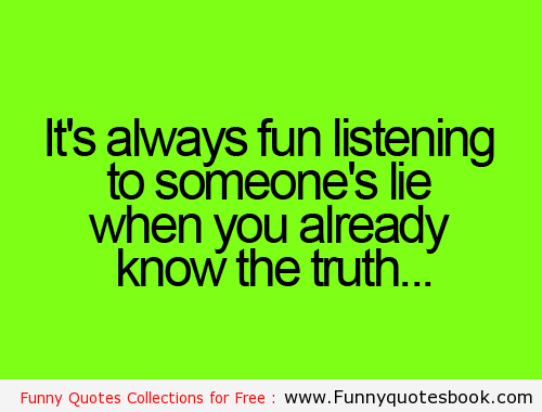 It's Always Fun Listening to Someone's Lie When You Already Know The  truth.