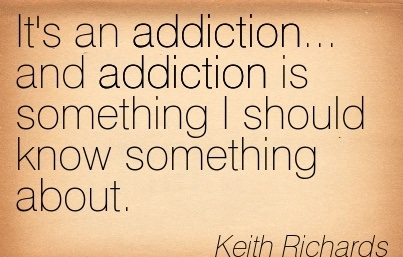 It's An Addiction… And Addiction is Something I Should Know Something About. - Keith Richards