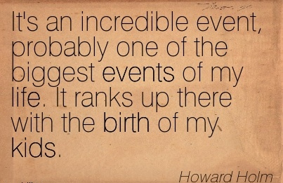 It's An Incredible Event, Probably One Of The Biggest Events Of My Life. It Ranks Up There With The Birth Of My Kids. - Howard Hom