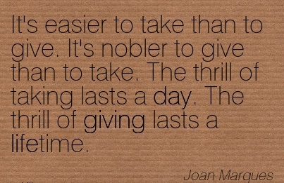 It's Easier To Take Than To Give. It's Nobler To Give Than To Take. The thrill of Taking Lasts a Day. The Thrill of Giving Lasts A lifetime. - Joan Marques