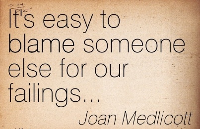 It's Easy To Blame Someone Else For Our Failings… - Joan Medlicott