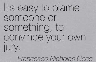 It's Easy To Blame Someone Or Something, To Convince Your own Jury. - Francesco Nisholes Cece