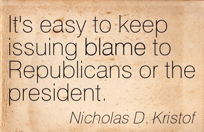 It's Easy To Keep Issuing Blame To Republicans Or The President. - Nicholas D. Kristof