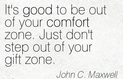 It's Good to be out of your Comfort zone. Just don't step Out of your Gift Zone. - John C. Maxwell