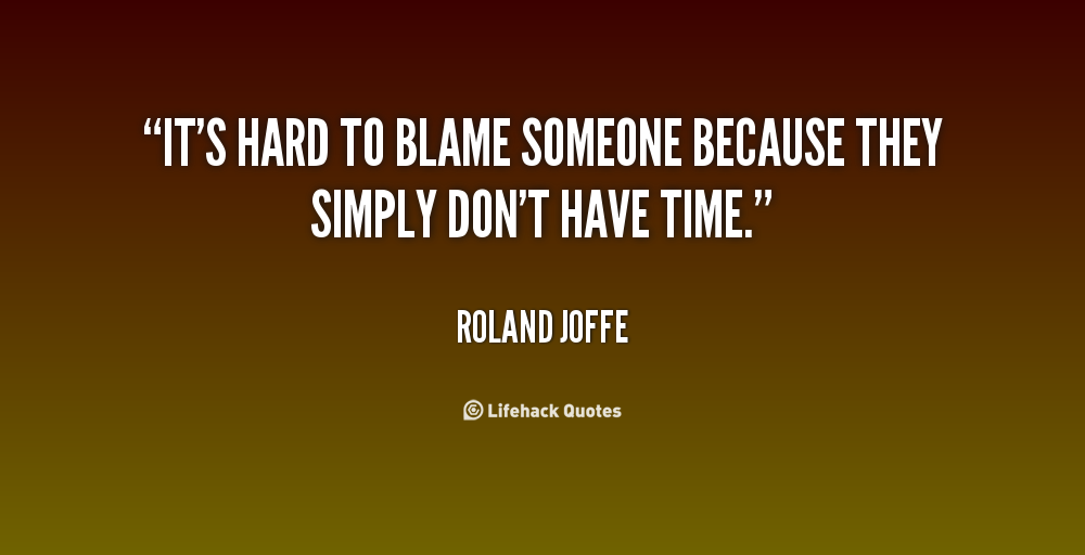 It's hard To Blame Someone Beacuse They Simply Don't have Time. - Roland Joffe
