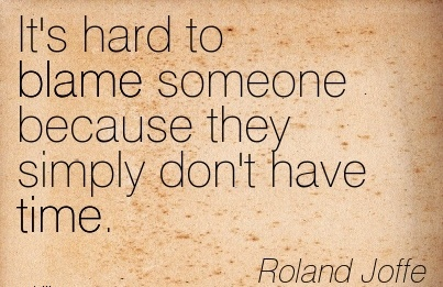 It's Hard To Blame Someone Because They Simply Don't Have Time. - Roland Joffe