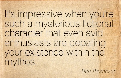 It's Impressive When you're such a Mysterious Fictional Character that even avid Enthusiasts are Debating your Existence Within the Mythos. - ben Thompson