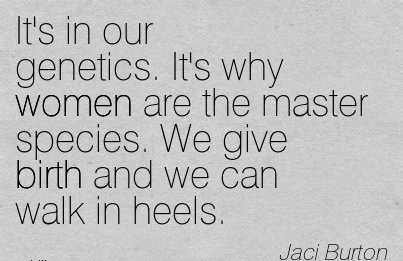It's In Our Genetics. It's Why Women Are The Master Species. We Give Birth And We Can Walk In Heels. - Jaci Burton