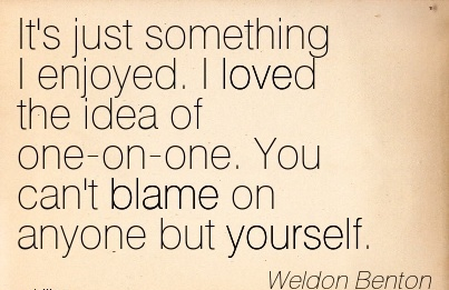 It's Just Something I Enjoyed. I Loved The Idea Of One-On-One. You Can't Blame On Anyone But Yourself. - Weldon benton