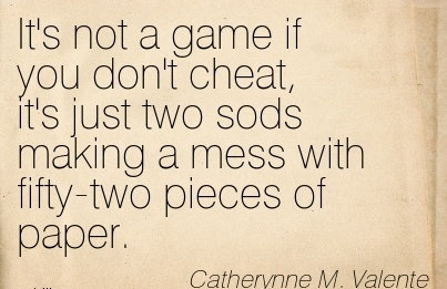 It's not a game if you don't Cheat, it's just two sods making a mess with fifty-two pieces of paper. - Catherynne M. Valente