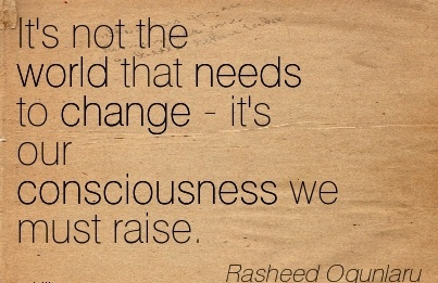 It's Not The World That Needs To Change - It's Our Consciousness We Must Raise. - Rasheed Ogunlaru