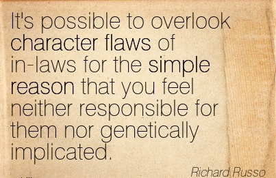 It's Possible to Overlook Character flaws of in-laws for the Simple Reason that you feel neither Responsible for Them nor Genetically Implicated. - Richard Russo