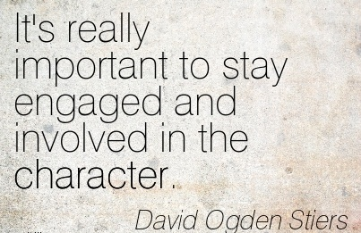 It's really Important to stay Engaged and Involved in the Character. - David Ogden Stiers