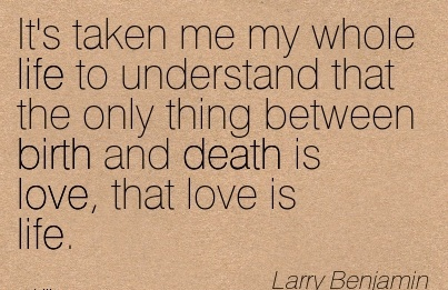 It's Taken Me My Whole Life To Understand That The Only Thing Between Birth And Death Is Love, That Love Is Life. - Larry Benjamin