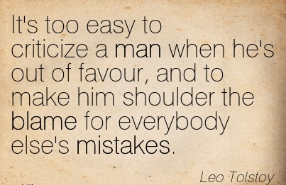 It's Too Easy To Criticize A Man When He's Out Of Favour, And To Make Him Shoulder The Blame For Everybody Else's Mistakes. - Leo Tolstoy