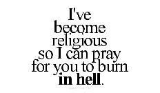 i've Become Religous so i can pray For you to burn in hell. - Cheating Quotes