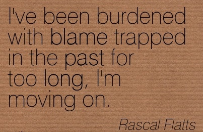 I've Been Burdened With Blame Trapped In The Past For Too Long, I'm moving On. - Rascal Flatts