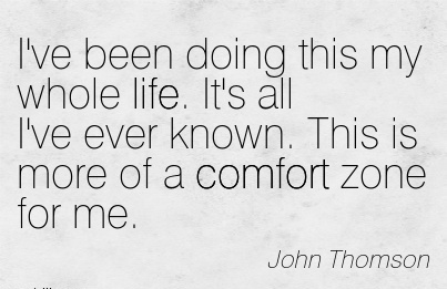 I've Been Doing this my Whole life. It's all I've ever Known. This is More of a Comfort Zone for Me. - John Thomson