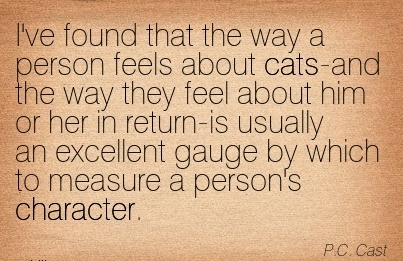 I've Found that the way a person feels about cats-and ..feel About him or her in Return-is usually an Excellent Gauge by which to Measure a Person's Character. - P.c. Cast