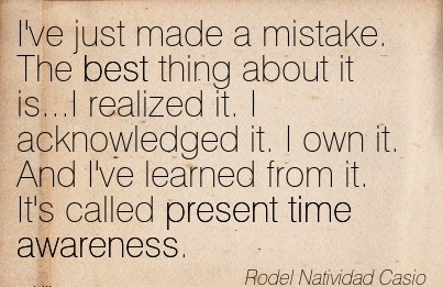 I've Just Made A Mistake. The Best Thing About It Is…I Realized it. I Acknowledged it. I Own it. And I've Learned from it. It's Called Present Time Awareness. - Rodel Natividad