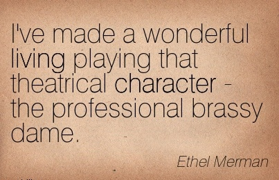 I've Made a Wonderful Living Playing that Theatrical Character - the Professional Brassy Dame. - Ethel Merman