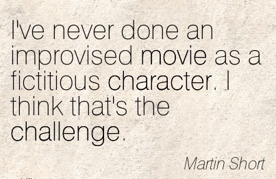 I've never done an Improvised Movie as a fictitious Character. I think that's the Challenge. - Martin Short