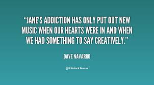 """ Jane's Addiction Has Only Put Out New Music When Our Hearts Were In And When We Had Something To Say Creatively. "" - Dave Navyard"