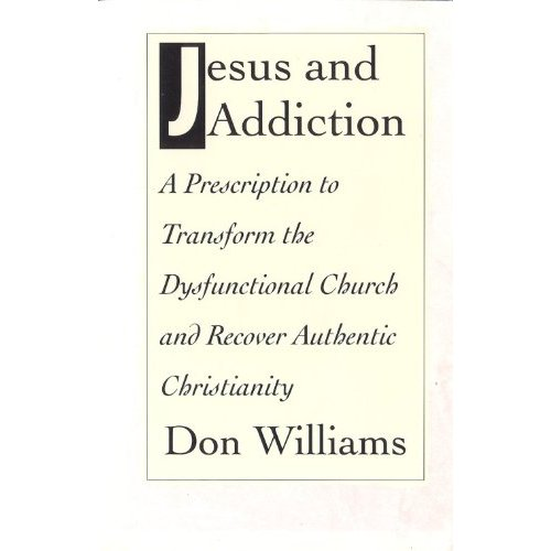 Jesus and Addiction. A Prescription To Transform The Dysfunctional Church and Recover Authentic Christianity. - Don Williams