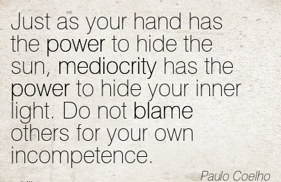 Just As Your Hand Has The Power To Hide The Sun, Mediocrity Has the power to hide your inner light. Do not Blame Others For Your Own Incompetence.