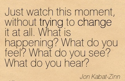 Just Watch This Moment, Without Trying To Change It At All. What Is Happening! What do you feel! What do you see! What do you Hear - Jon Kabat - Zinn - Awareness Quote
