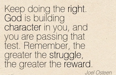 Keep Doing The Right. God is Building Character in you, and you are Passing that test. Remember, the Greater the Struggle, the Greater the Reward. - Joel Osteen
