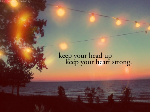 Keep Your Head Up Keep Your Heart Strong. - Comfort Quotes