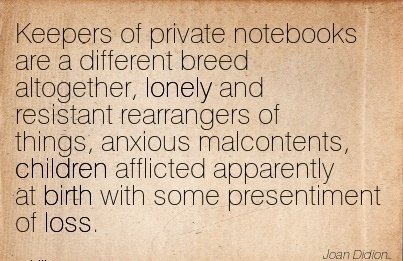 Keepers of Private Notebooks Are A Different Breed Altogether, Lonely …… Apparently At Birth With Some Presentiment Of Loss.-  Joan Didion