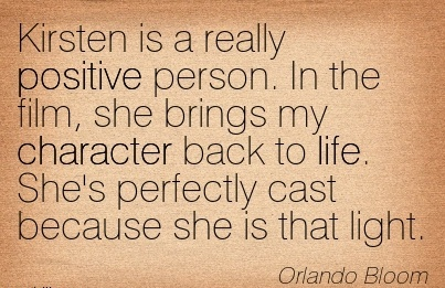 Kirsten is a really Positive Person. In the film, she Brings my Character Back to life. She's Perfectly cast because she is that light. - Orlando bloom