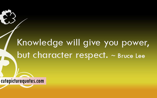 Knowledge Will Give You Power, Bur Character Respect. - Bruce Lee