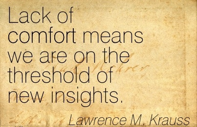Lack of Comfort Means We are on the Threshold of New Insights. - LawrenceM. Krauss