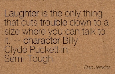 Laughter Is The Only Thing that Cuts trouble Down to a Size where you can talk to it. — Character Billy Clyde Puckett in Semi-Tough. - Dan Jenkins