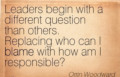 Leaders Begin With A Different Question Than Others. Replacing Who Can I Blame With How Am I Responsible! - Orrin Woodward