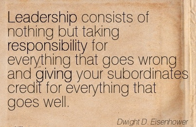 Leadership Consists of Nothing But Taking Responsibility for Everything that goes Wrong and Giving your Subordinates Credit for Everything that goes Well. - Dwight D.