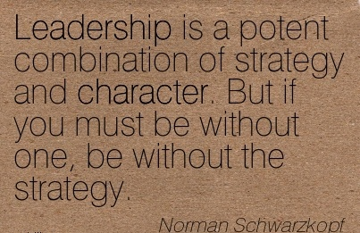 Leadership is a potent Combination of Strategy and Character. But if you must be without one, be without the Strategy. - Norman