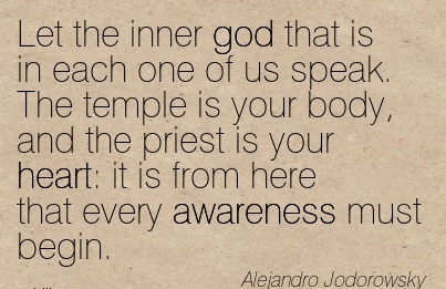 Let The Inner God That Is In Each One Of Us Speak. The Temple Is Your Body, And The Priest Is Your Heart It Is From Here That Every Awareness Must Begin. - Alejandro Jodorowsky