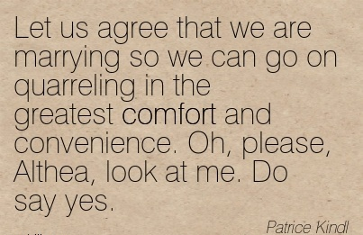 Let Us Agree that we are Marrying so we can go on Quarreling in the Greatest Comfort and Convenience. Oh, Please, Althea, Look at me. Do say yes. - Patrice Kindl