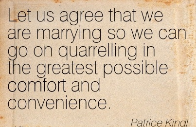 Let us agree that we are Marrying so we can go on Quarrelling in the Greatest Possible Comfort And Convenience. - Patrice Kindl
