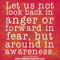 Let Us Not Look Back In Anger Or Forward In Fear,But Around In Awareness.