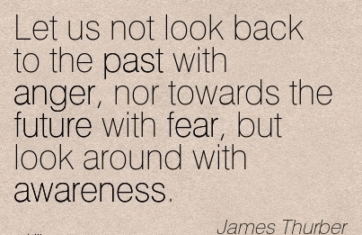 Let Us Not Look Back To The Past With Anger, Nor Towards The Future With Fear, But Look Around With Awareness. - James Thurber