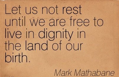 Let Us Not Rest Until We Are Free To Live In Dignity In The Land of Our Birth. - Mark Mathabane